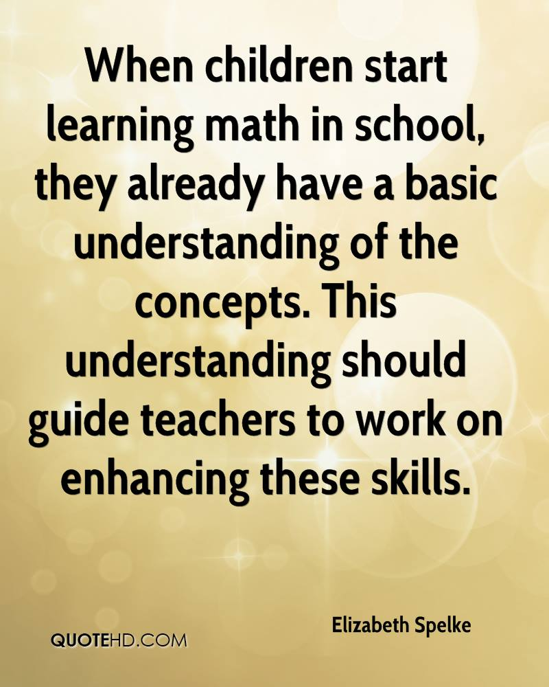 When children start learning math in school, they already have a basic understanding of the concepts. This understanding should guide teachers to work on enhancing these skills.