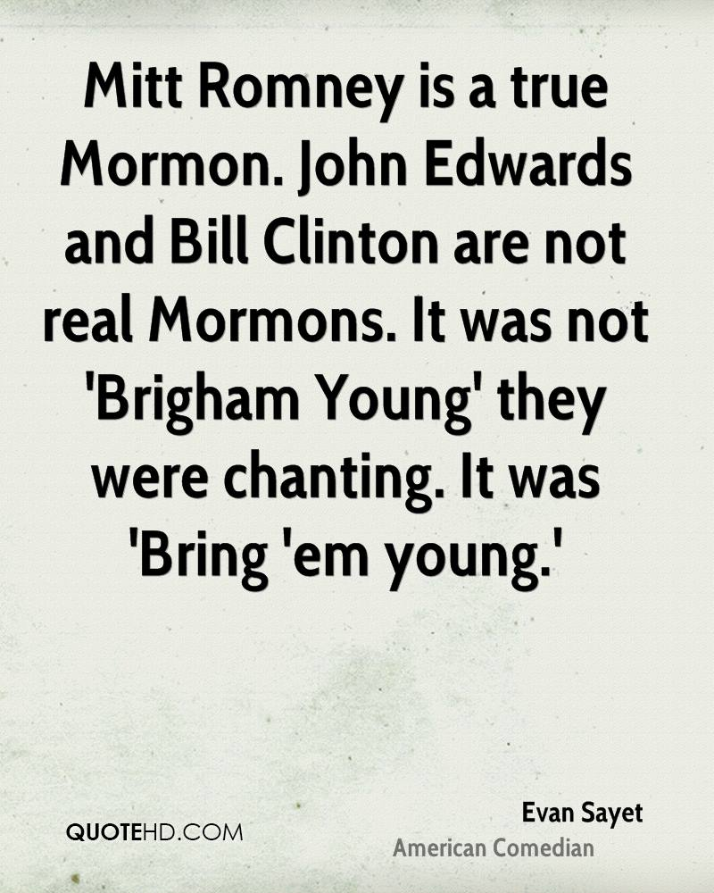 Mitt Romney is a true Mormon. John Edwards and Bill Clinton are not real Mormons. It was not 'Brigham Young' they were chanting. It was 'Bring 'em young.'