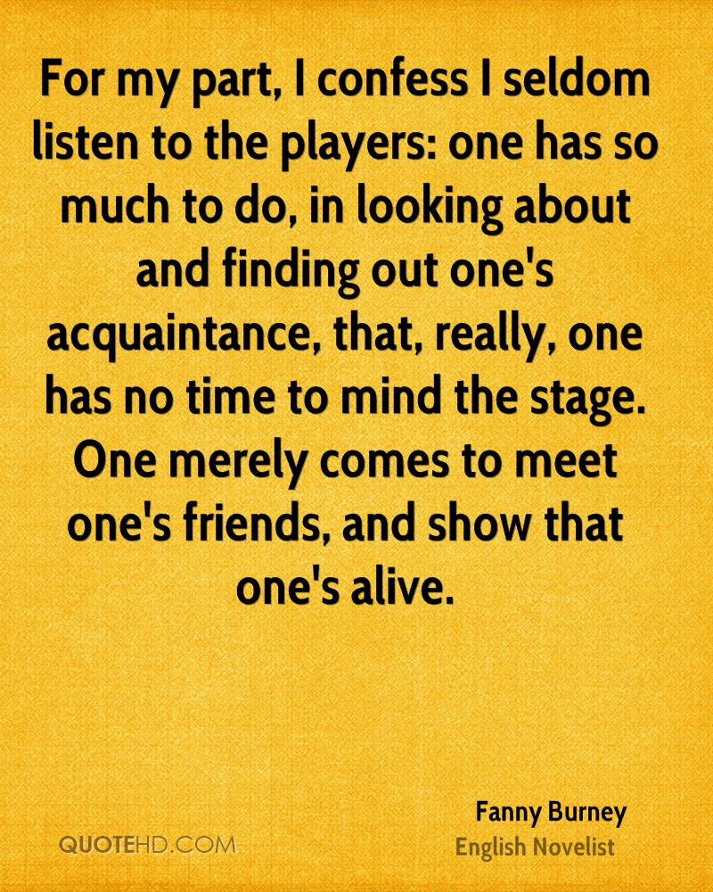 For my part, I confess I seldom listen to the players: one has so much to do, in looking about and finding out one's acquaintance, that, really, one has no time to mind the stage. One merely comes to meet one's friends, and show that one's alive.