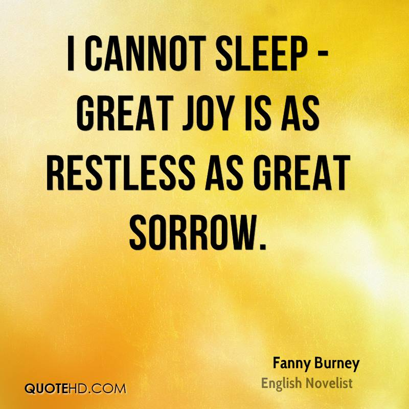 I cannot sleep - great joy is as restless as great sorrow.