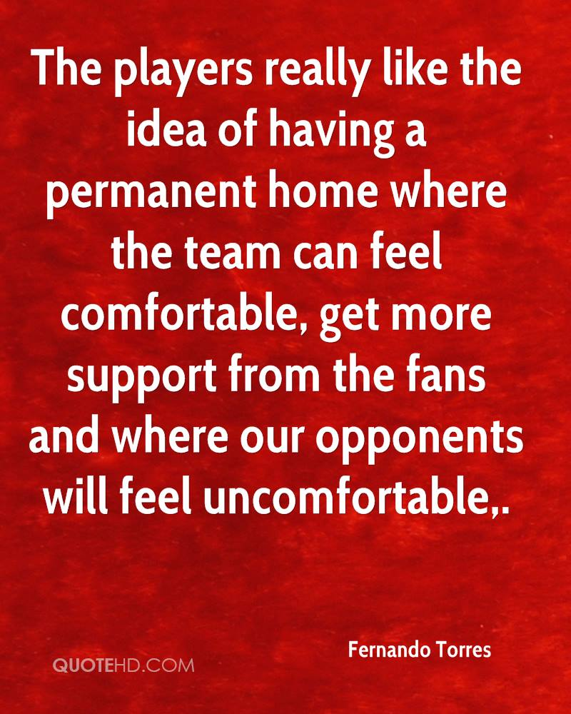 The players really like the idea of having a permanent home where the team can feel comfortable, get more support from the fans and where our opponents will feel uncomfortable.