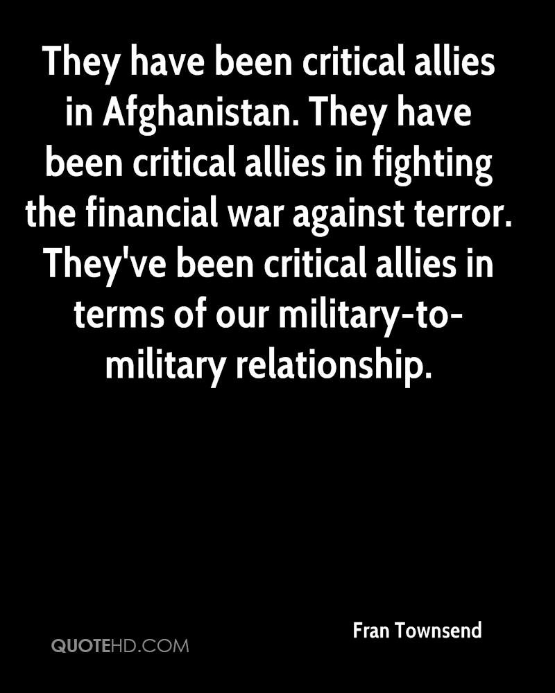 They have been critical allies in Afghanistan. They have been critical allies in fighting the financial war against terror. They've been critical allies in terms of our military-to-military relationship.