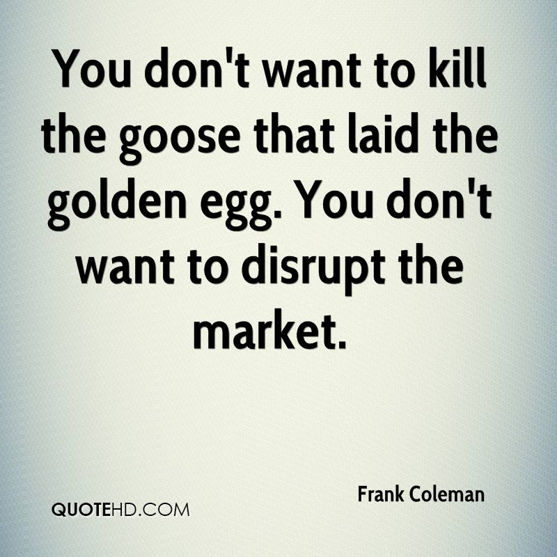 You don't want to kill the goose that laid the golden egg. You don't want to disrupt the market.