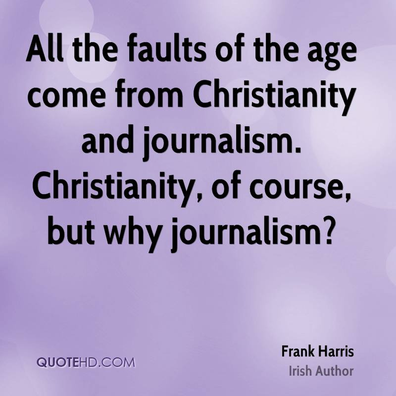 All the faults of the age come from Christianity and journalism. Christianity, of course, but why journalism?