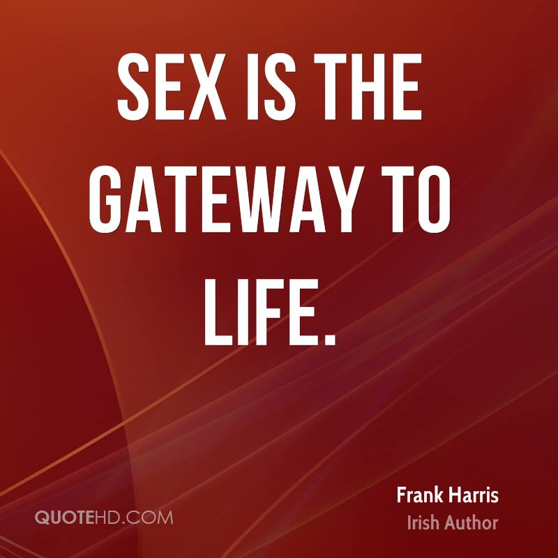 Sex is the gateway to life.