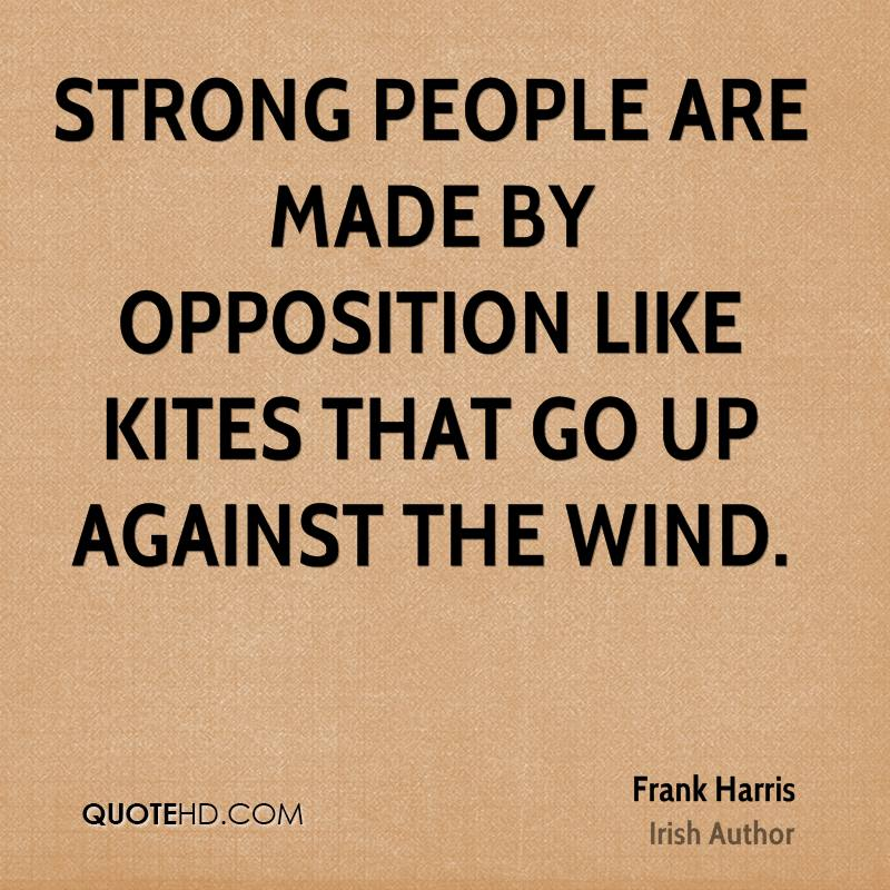 Strong people are made by opposition like kites that go up against the wind.