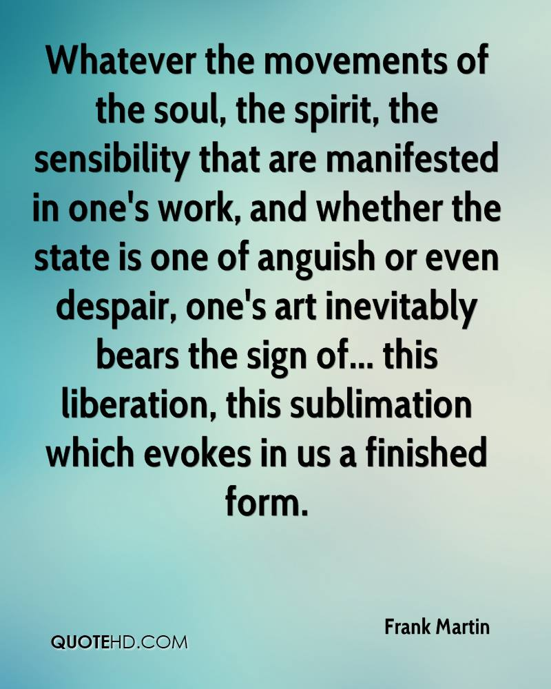 Whatever the movements of the soul, the spirit, the sensibility that are manifested in one's work, and whether the state is one of anguish or even despair, one's art inevitably bears the sign of... this liberation, this sublimation which evokes in us a finished form.