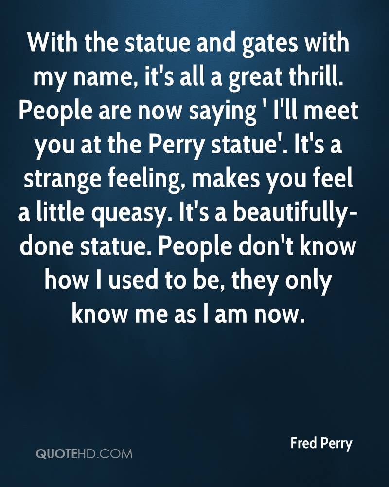 With the statue and gates with my name, it's all a great thrill. People are now saying ' I'll meet you at the Perry statue'. It's a strange feeling, makes you feel a little queasy. It's a beautifully-done statue. People don't know how I used to be, they only know me as I am now.