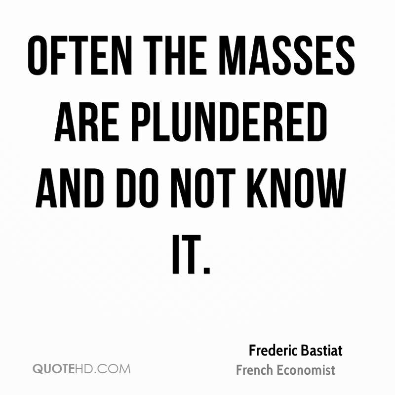 Often the masses are plundered and do not know it.