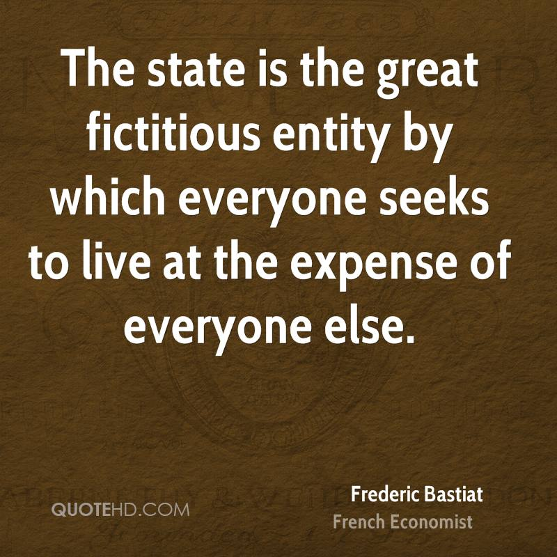 The state is the great fictitious entity by which everyone seeks to live at the expense of everyone else.