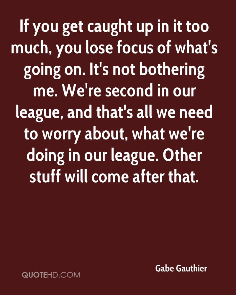 If you get caught up in it too much, you lose focus of what's going on. It's not bothering me. We're second in our league, and that's all we need to worry about, what we're doing in our league. Other stuff will come after that.