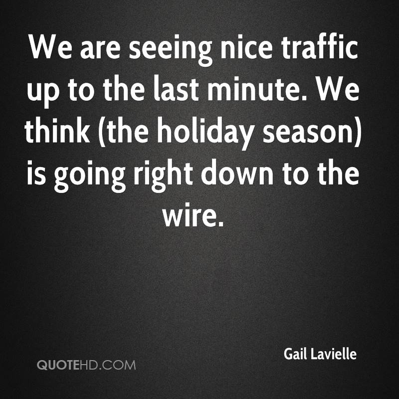 We are seeing nice traffic up to the last minute. We think (the holiday season) is going right down to the wire.