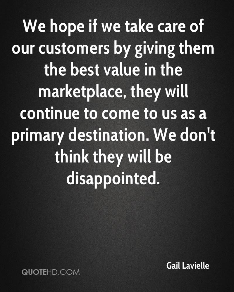 We hope if we take care of our customers by giving them the best value in the marketplace, they will continue to come to us as a primary destination. We don't think they will be disappointed.