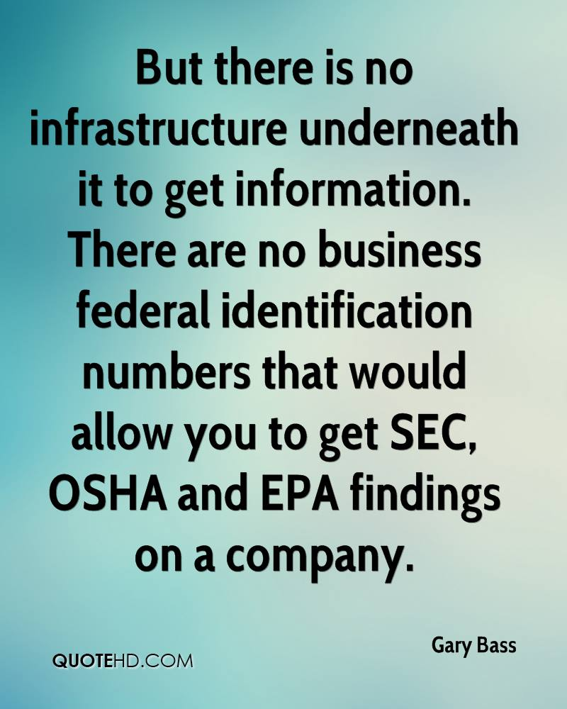 But there is no infrastructure underneath it to get information. There are no business federal identification numbers that would allow you to get SEC, OSHA and EPA findings on a company.