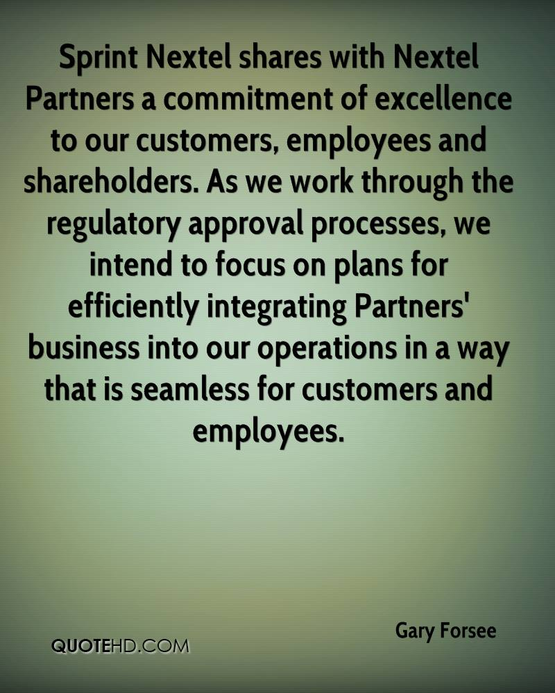 Sprint Nextel shares with Nextel Partners a commitment of excellence to our customers, employees and shareholders. As we work through the regulatory approval processes, we intend to focus on plans for efficiently integrating Partners' business into our operations in a way that is seamless for customers and employees.