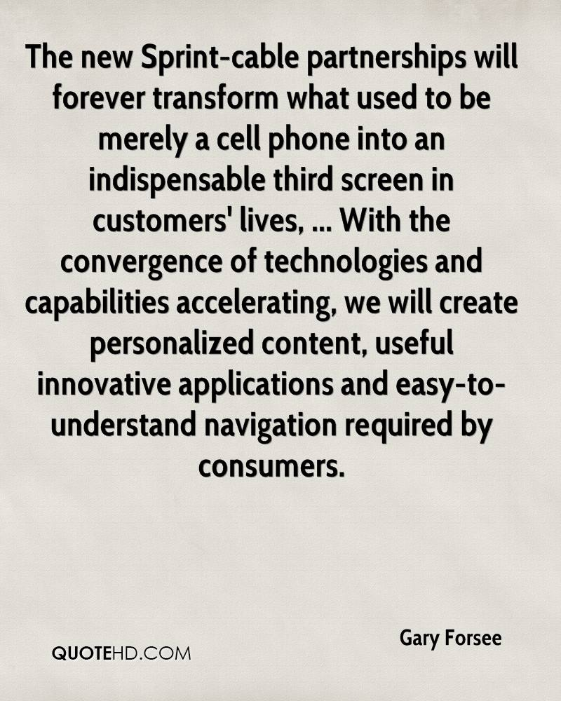 The new Sprint-cable partnerships will forever transform what used to be merely a cell phone into an indispensable third screen in customers' lives, ... With the convergence of technologies and capabilities accelerating, we will create personalized content, useful innovative applications and easy-to-understand navigation required by consumers.
