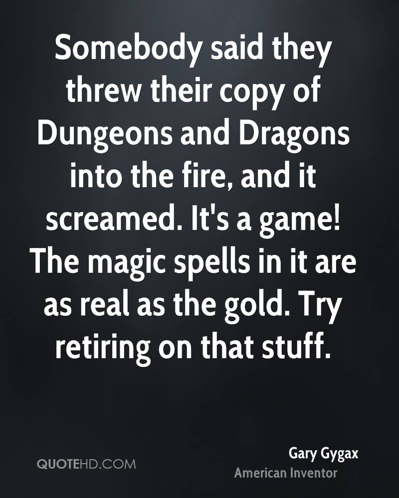 Somebody said they threw their copy of Dungeons and Dragons into the fire, and it screamed. It's a game! The magic spells in it are as real as the gold. Try retiring on that stuff.