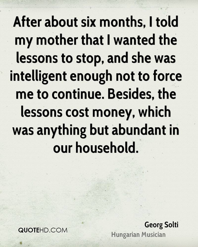 After about six months, I told my mother that I wanted the lessons to stop, and she was intelligent enough not to force me to continue. Besides, the lessons cost money, which was anything but abundant in our household.