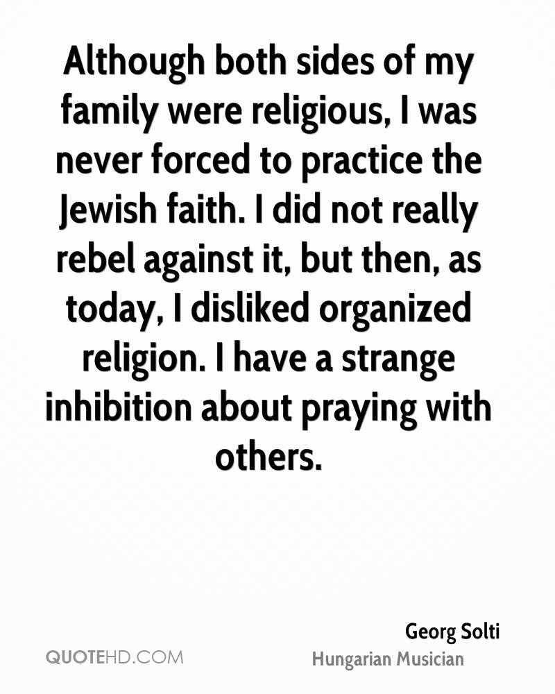 Although both sides of my family were religious, I was never forced to practice the Jewish faith. I did not really rebel against it, but then, as today, I disliked organized religion. I have a strange inhibition about praying with others.