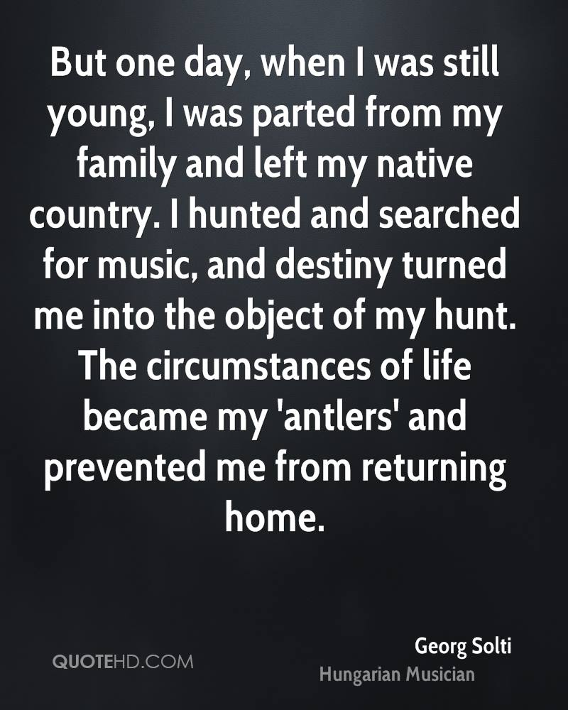 But one day, when I was still young, I was parted from my family and left my native country. I hunted and searched for music, and destiny turned me into the object of my hunt. The circumstances of life became my 'antlers' and prevented me from returning home.
