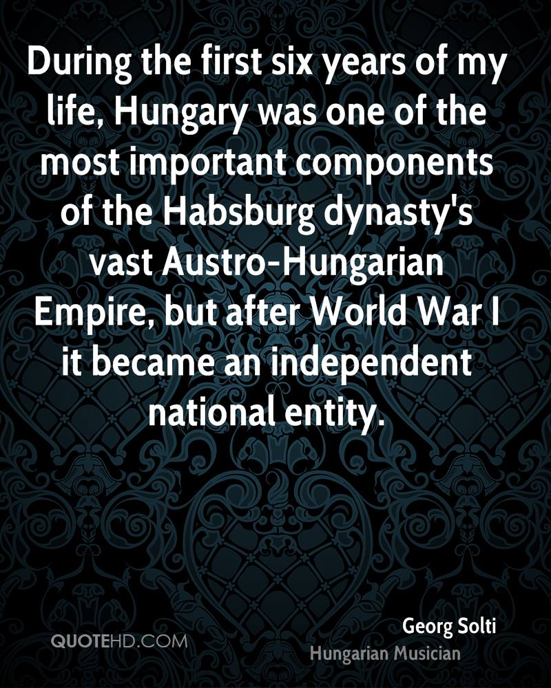 During the first six years of my life, Hungary was one of the most important components of the Habsburg dynasty's vast Austro-Hungarian Empire, but after World War I it became an independent national entity.