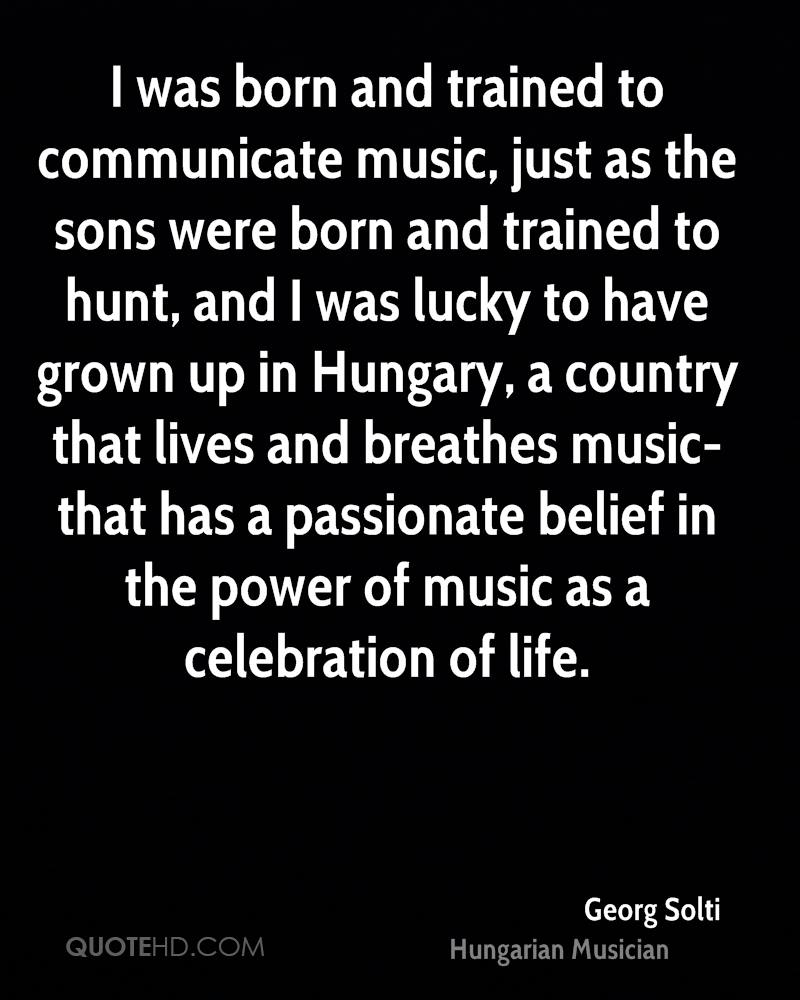 I was born and trained to communicate music, just as the sons were born and trained to hunt, and I was lucky to have grown up in Hungary, a country that lives and breathes music-that has a passionate belief in the power of music as a celebration of life.