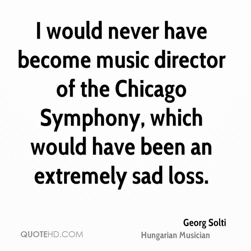 I would never have become music director of the Chicago Symphony, which would have been an extremely sad loss.