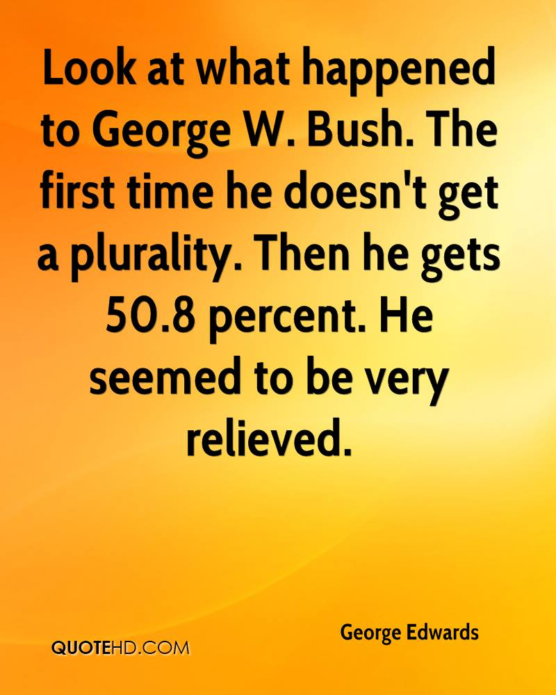 Look at what happened to George W. Bush. The first time he doesn't get a plurality. Then he gets 50.8 percent. He seemed to be very relieved.