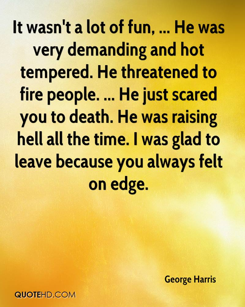 It wasn't a lot of fun, ... He was very demanding and hot tempered. He threatened to fire people. ... He just scared you to death. He was raising hell all the time. I was glad to leave because you always felt on edge.