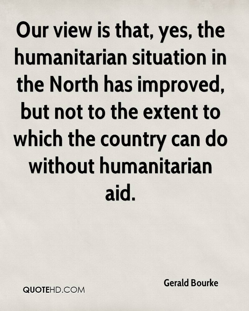 Our view is that, yes, the humanitarian situation in the North has improved, but not to the extent to which the country can do without humanitarian aid.