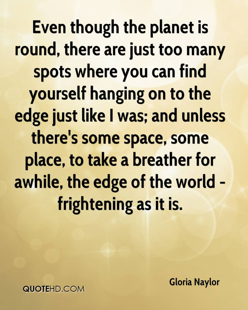 Even though the planet is round, there are just too many spots where you can find yourself hanging on to the edge just like I was; and unless there's some space, some place, to take a breather for awhile, the edge of the world - frightening as it is.