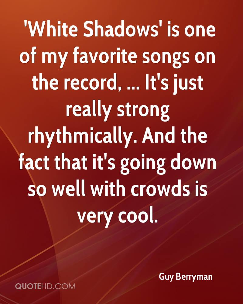 'White Shadows' is one of my favorite songs on the record, ... It's just really strong rhythmically. And the fact that it's going down so well with crowds is very cool.