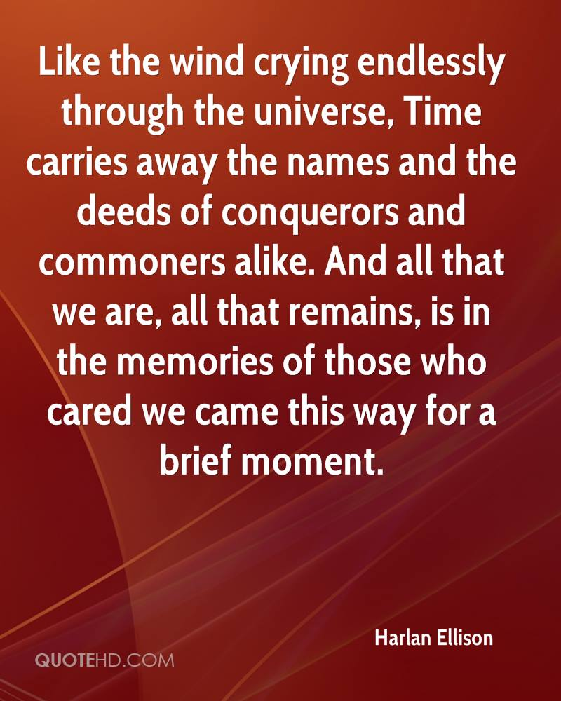 Like the wind crying endlessly through the universe, Time carries away the names and the deeds of conquerors and commoners alike. And all that we are, all that remains, is in the memories of those who cared we came this way for a brief moment.