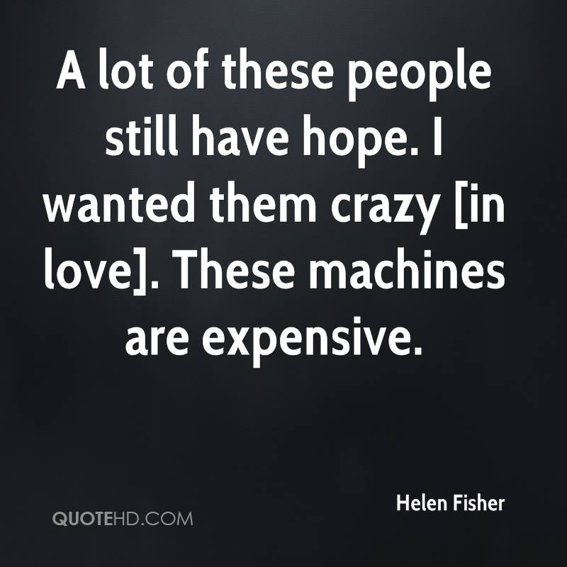 A lot of these people still have hope. I wanted them crazy [in love]. These machines are expensive.