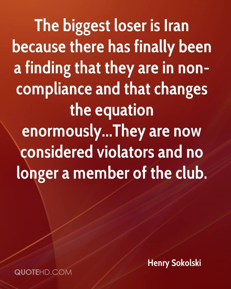 The biggest loser is Iran because there has finally been a finding that they are in non-compliance and that changes the equation enormously...They are now considered violators and no longer a member of the club.