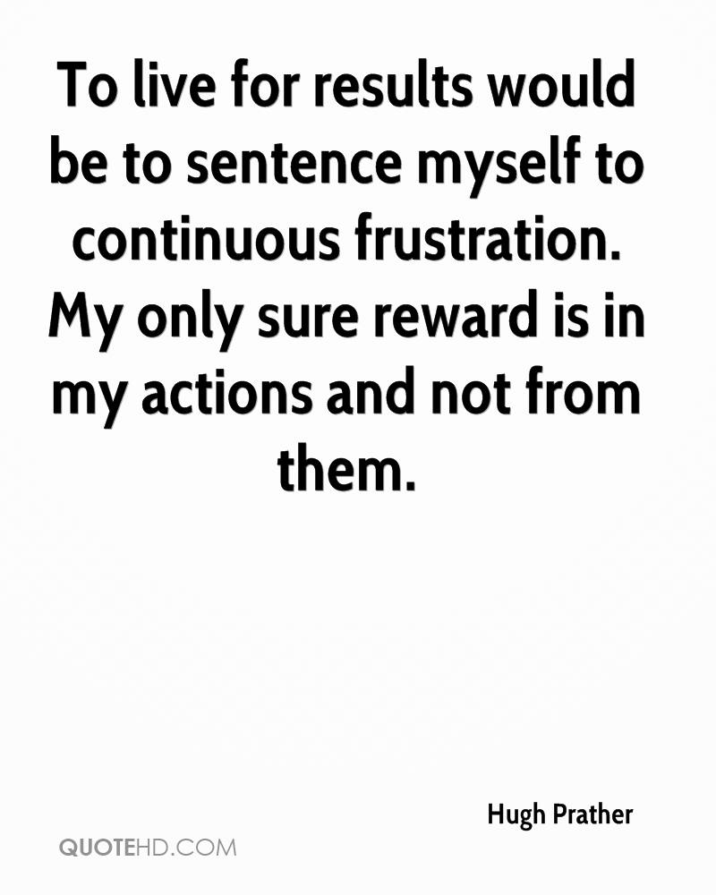 To live for results would be to sentence myself to continuous frustration. My only sure reward is in my actions and not from them.