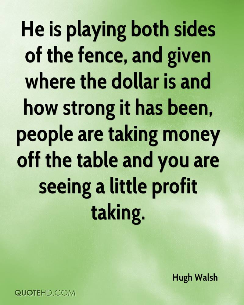 He is playing both sides of the fence, and given where the dollar is and how strong it has been, people are taking money off the table and you are seeing a little profit taking.
