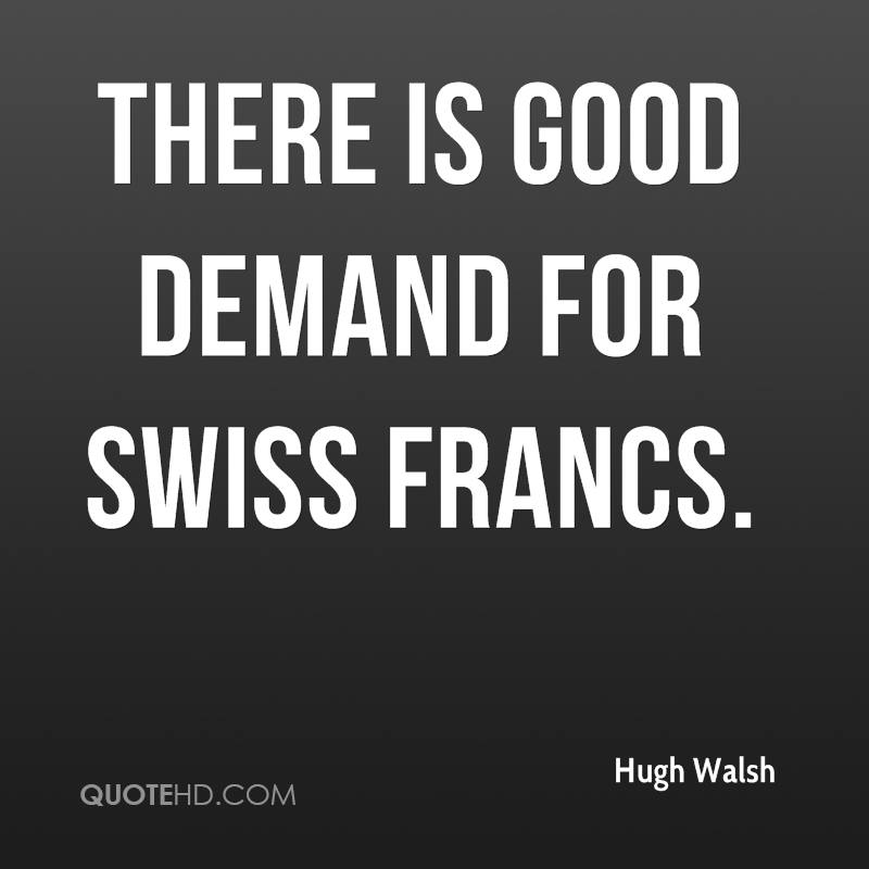 There is good demand for Swiss francs.