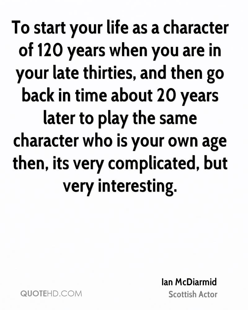 To start your life as a character of 120 years when you are in your late thirties, and then go back in time about 20 years later to play the same character who is your own age then, its very complicated, but very interesting.