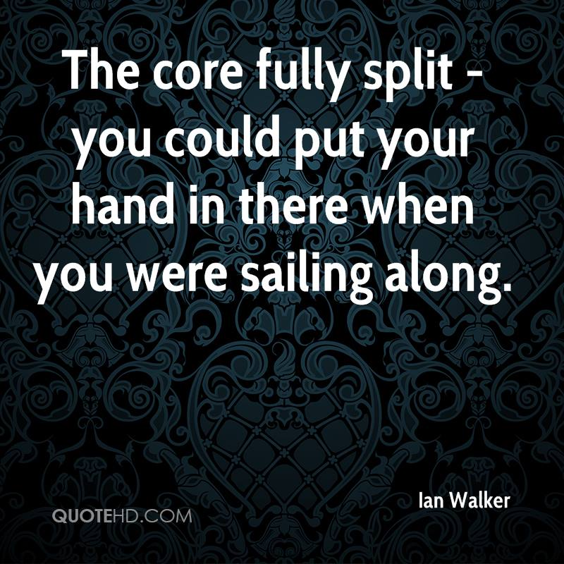 The core fully split - you could put your hand in there when you were sailing along.