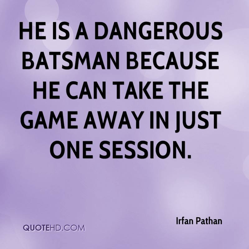 He is a dangerous batsman because he can take the game away in just one session.