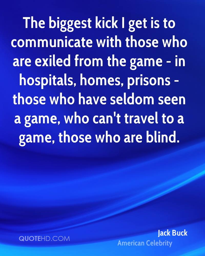 The biggest kick I get is to communicate with those who are exiled from the game - in hospitals, homes, prisons - those who have seldom seen a game, who can't travel to a game, those who are blind.