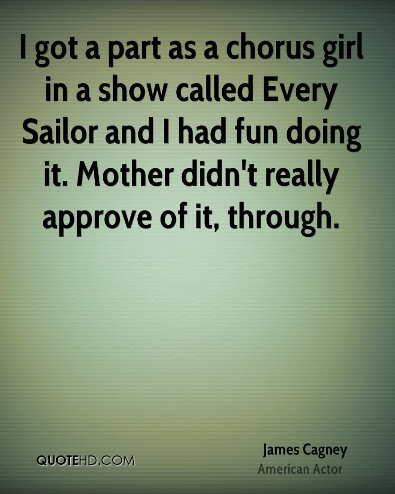 I got a part as a chorus girl in a show called Every Sailor and I had fun doing it. Mother didn't really approve of it, through.