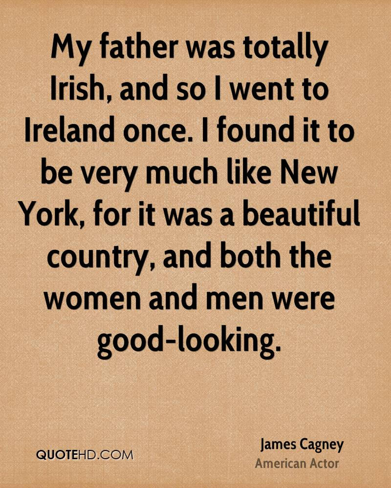 My father was totally Irish, and so I went to Ireland once. I found it to be very much like New York, for it was a beautiful country, and both the women and men were good-looking.
