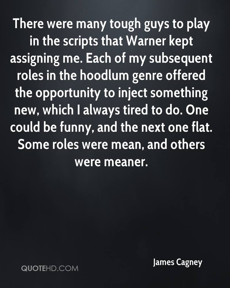 There were many tough guys to play in the scripts that Warner kept assigning me. Each of my subsequent roles in the hoodlum genre offered the opportunity to inject something new, which I always tired to do. One could be funny, and the next one flat. Some roles were mean, and others were meaner.