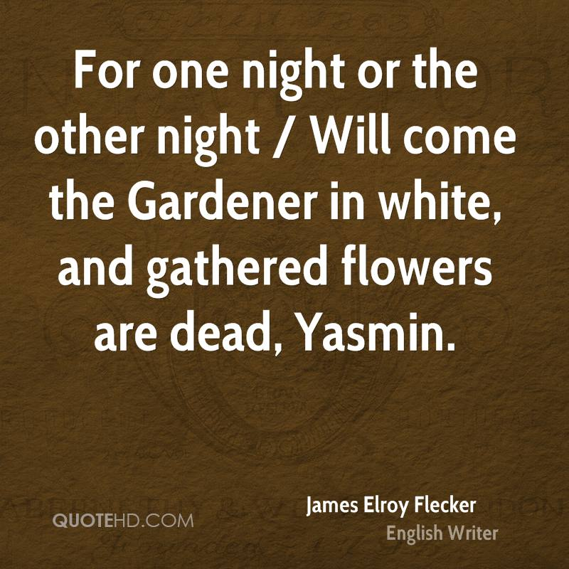 For one night or the other night / Will come the Gardener in white, and gathered flowers are dead, Yasmin.