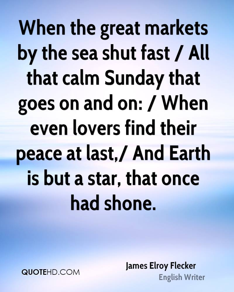 When the great markets by the sea shut fast / All that calm Sunday that goes on and on: / When even lovers find their peace at last,/ And Earth is but a star, that once had shone.