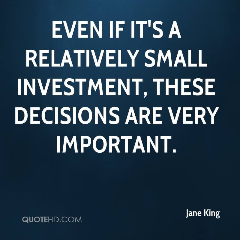 Even if it's a relatively small investment, these decisions are very important.