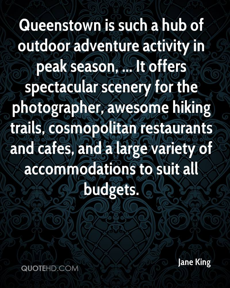 Queenstown is such a hub of outdoor adventure activity in peak season, ... It offers spectacular scenery for the photographer, awesome hiking trails, cosmopolitan restaurants and cafes, and a large variety of accommodations to suit all budgets.