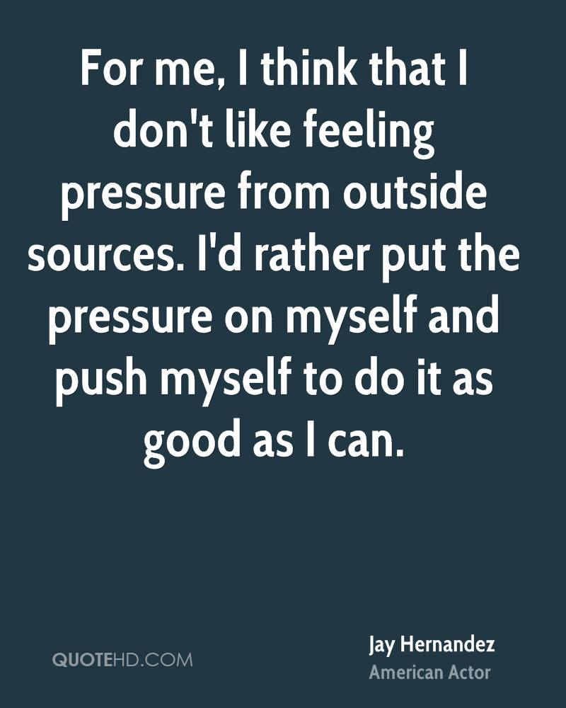 For me, I think that I don't like feeling pressure from outside sources. I'd rather put the pressure on myself and push myself to do it as good as I can.